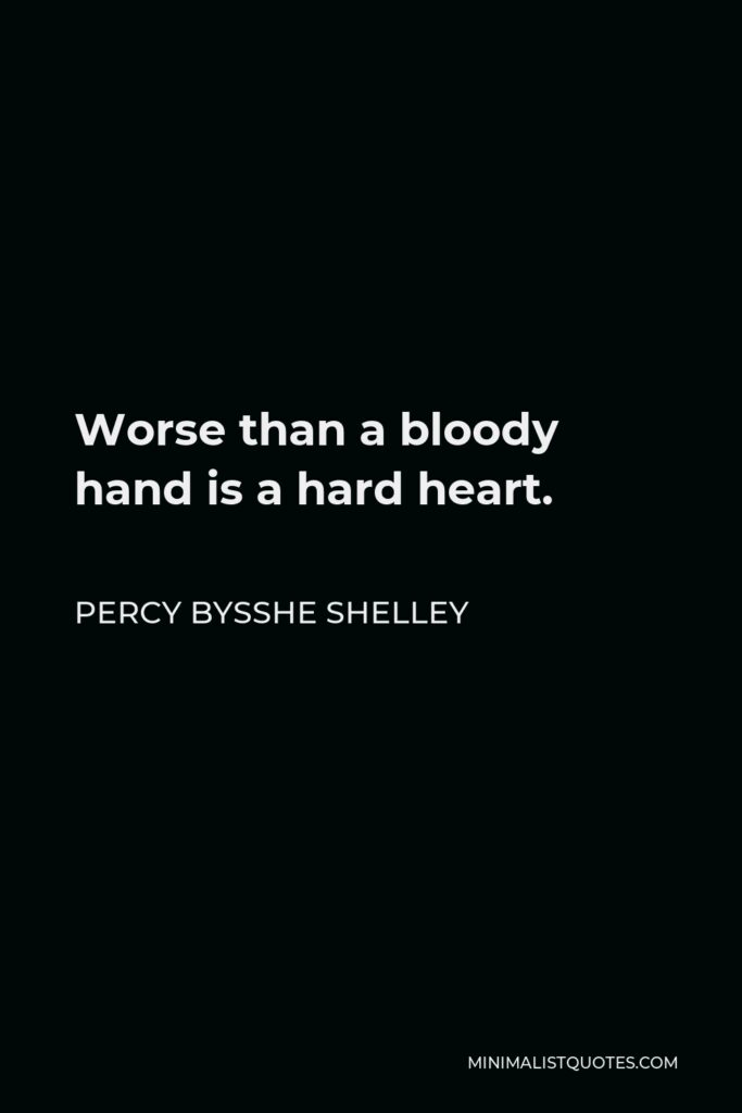 Percy Bysshe Shelley Quote - Worse than a bloody hand is a hard heart.