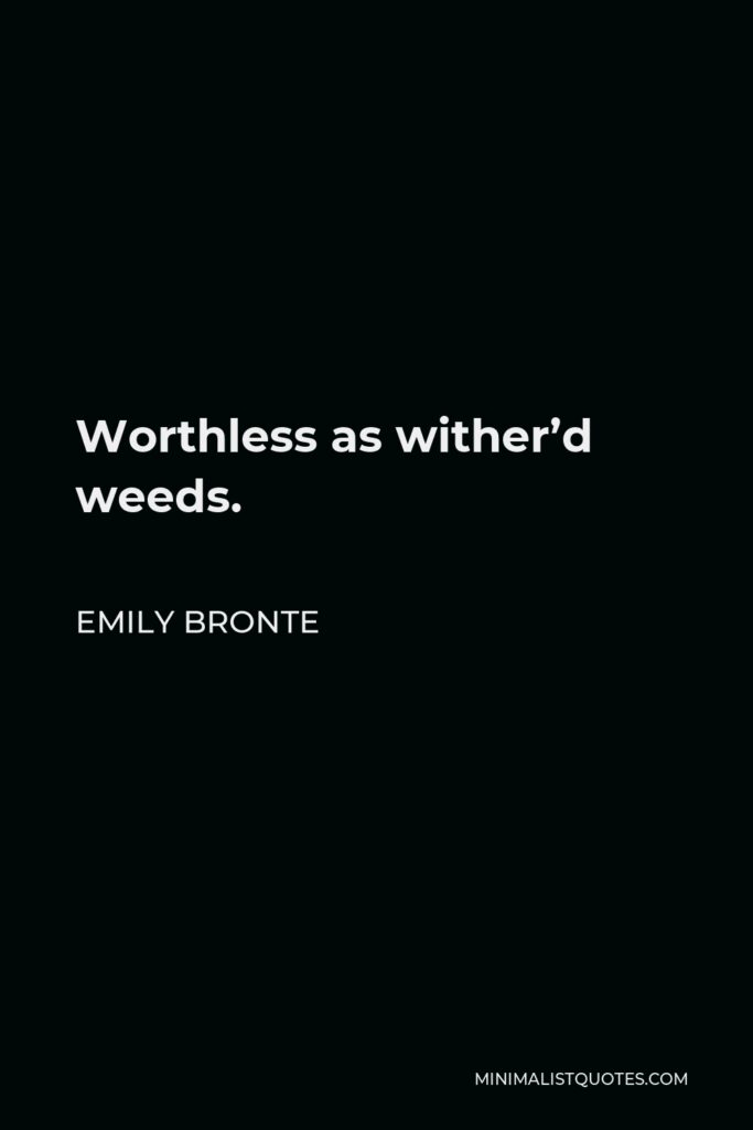 Emily Bronte Quote - Worthless as wither'd weeds.