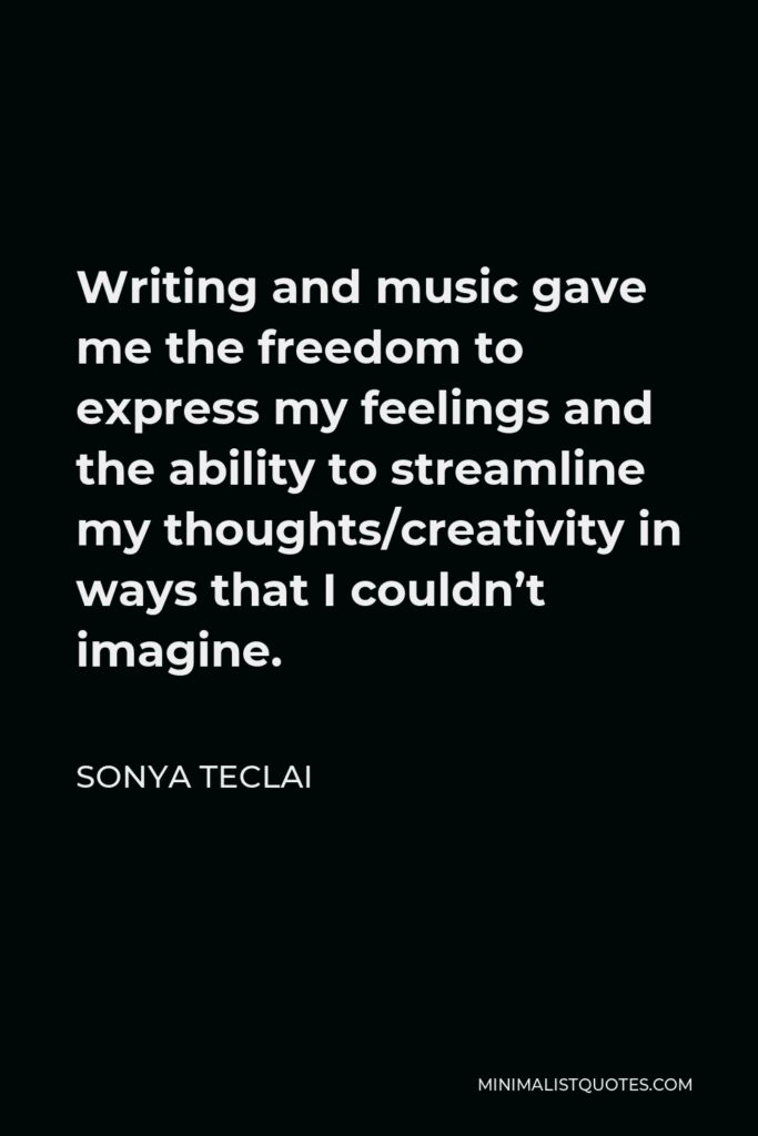 Sonya Teclai Quote - Writing and music gave me the freedom to express my feelings and the ability to streamline my thoughts/creativity in ways that I couldn't imagine.