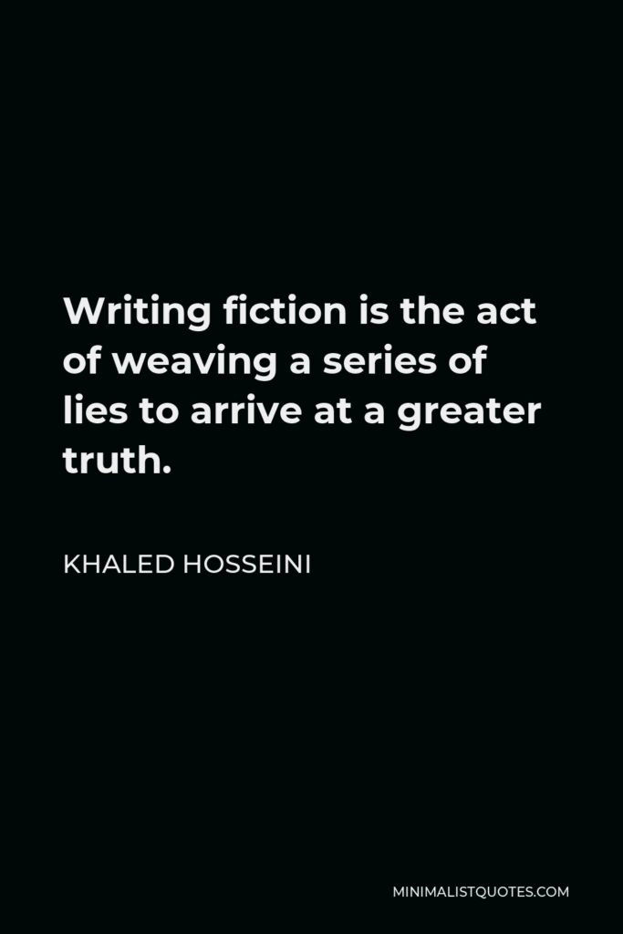 Khaled Hosseini Quote - Writing fiction is the act of weaving a series of lies to arrive at a greater truth.