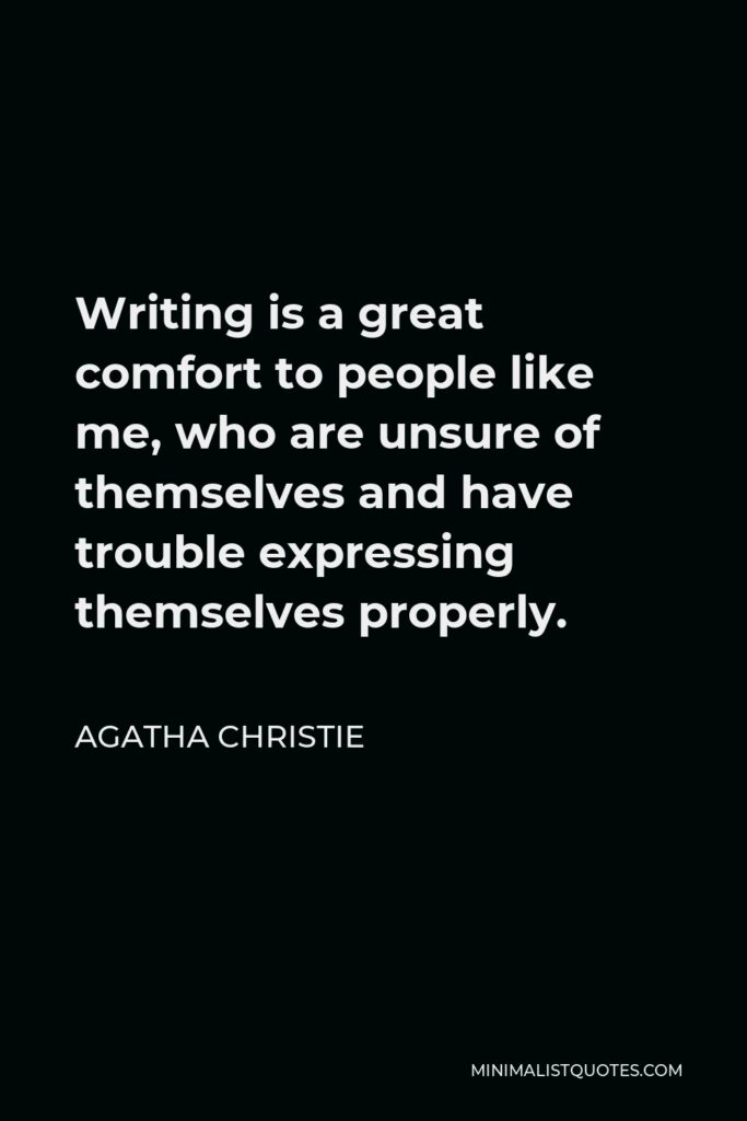 Agatha Christie Quote - Writing is a great comfort to people like me, who are unsure of themselves and have trouble expressing themselves properly.