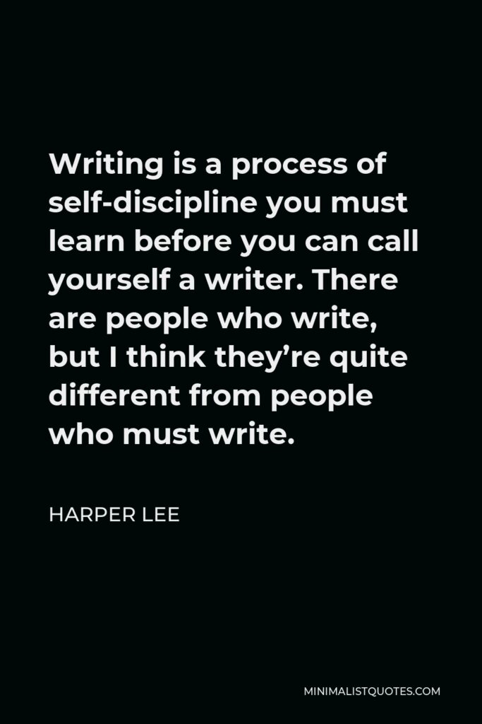 Harper Lee Quote - Writing is a process of self-discipline you must learn before you can call yourself a writer. There are people who write, but I think they're quite different from people who must write.