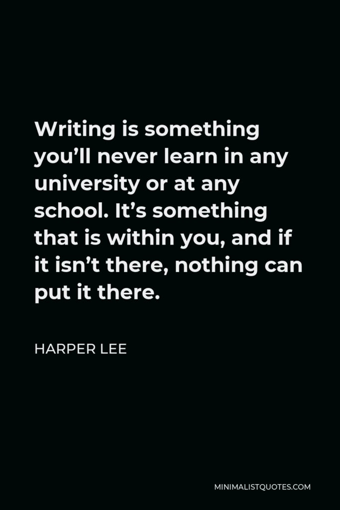 Harper Lee Quote - Writing is something you'll never learn in any university or at any school. It's something that is within you, and if it isn't there, nothing can put it there.