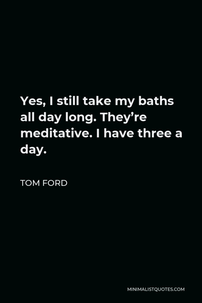 Tom Ford Quote - Yes, I still take my baths all day long. They're meditative. I have three a day.
