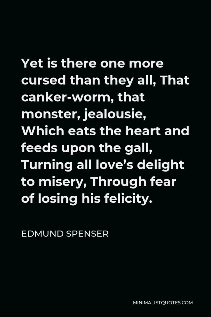 Edmund Spenser Quote - Yet is there one more cursed than they all, That canker-worm, that monster, jealousie, Which eats the heart and feeds upon the gall, Turning all love's delight to misery, Through fear of losing his felicity.