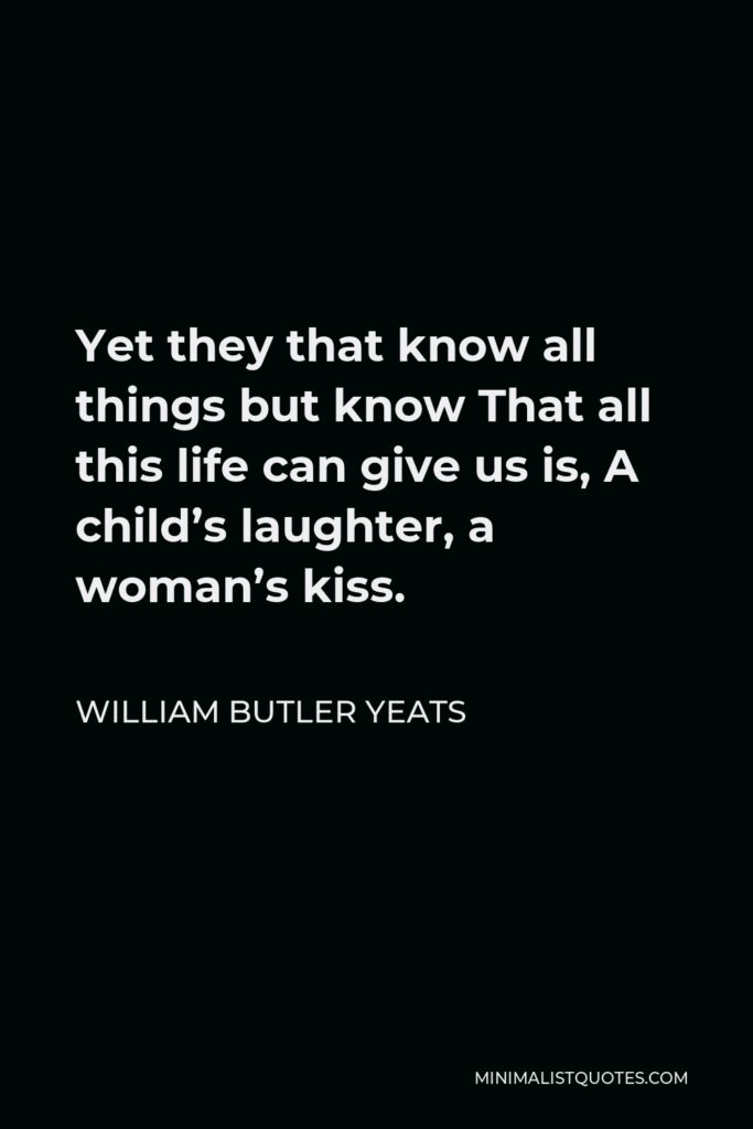 William Butler Yeats Quote - Yet they that know all things but know That all this life can give us is, A child's laughter, a woman's kiss.