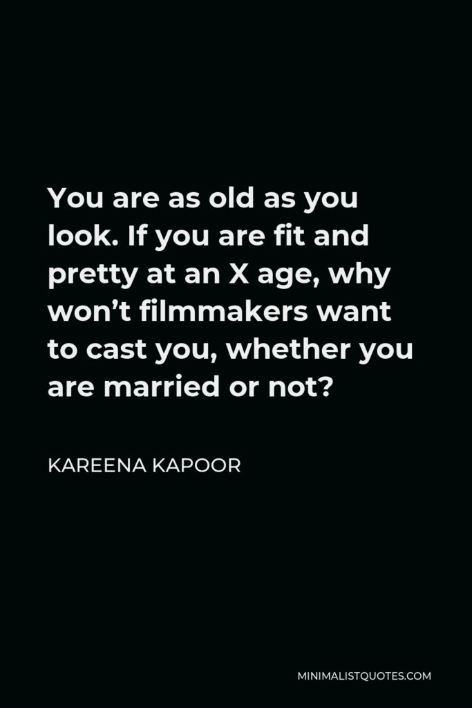 Kareena Kapoor Quote - You are as old as you look. If you are fit and pretty at an X age, why won't filmmakers want to cast you, whether you are married or not?