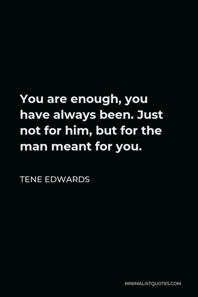 Tene Edwards Quote - You are enough, you have always been. Just not for him, but for the man meant for you.