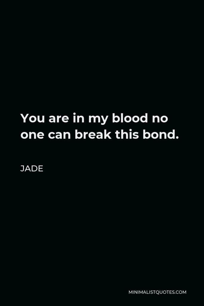 Jade Quote - You are in my blood no one can break this bond.