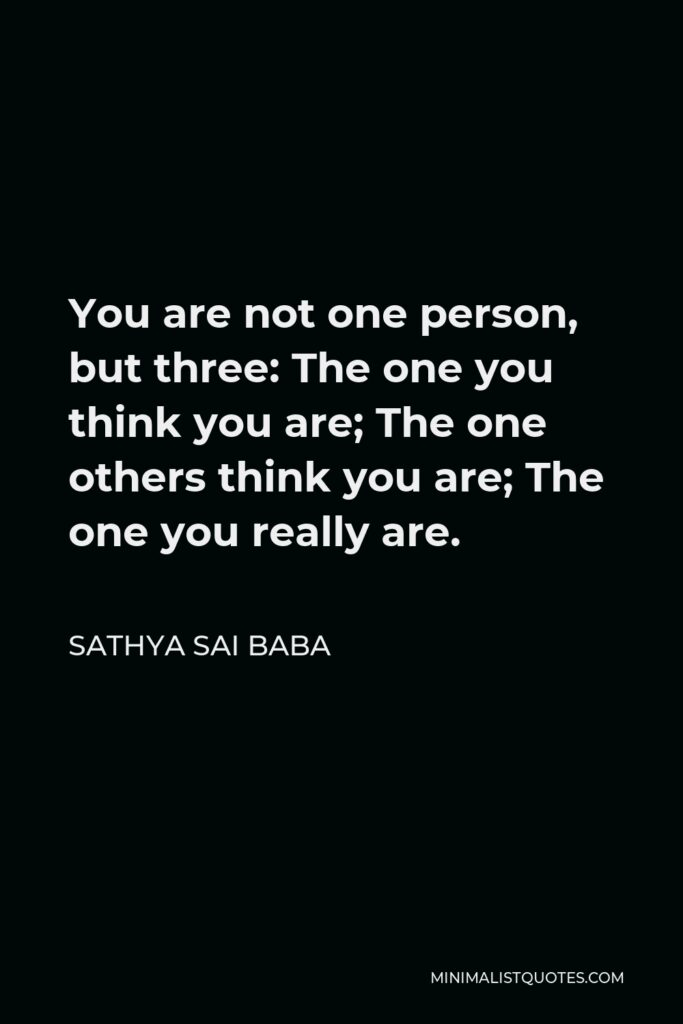 Sathya Sai Baba Quote - You are not one person, but three: The one you think you are; The one others think you are; The one you really are.