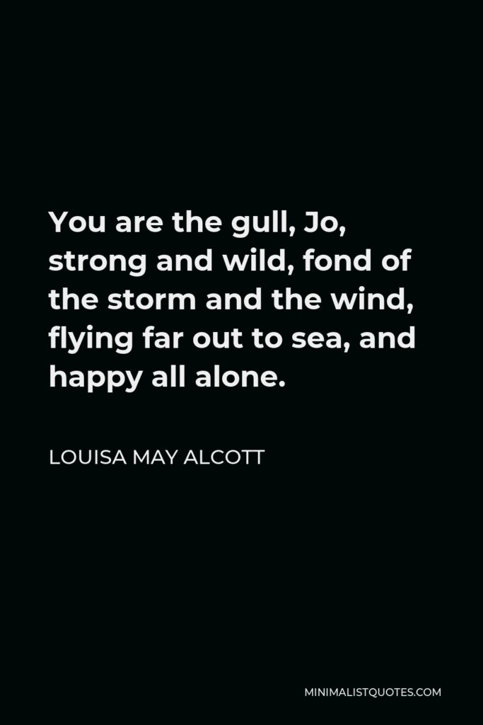 Louisa May Alcott Quote - You are the gull, Jo, strong and wild, fond of the storm and the wind, flying far out to sea, and happy all alone.