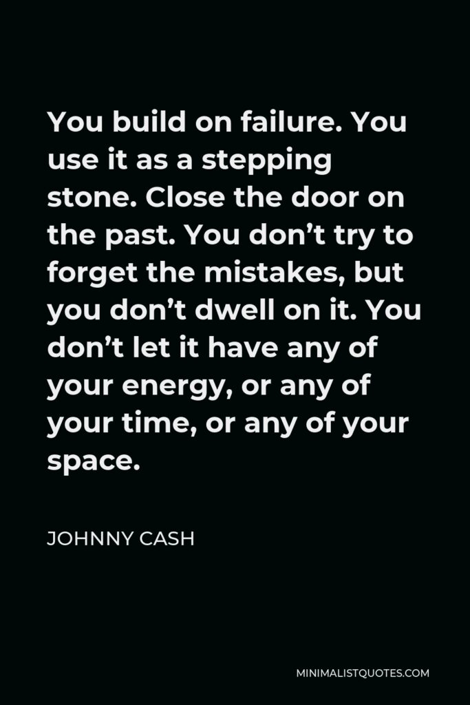 Johnny Cash Quote - You build on failure. You use it as a stepping stone. Close the door on the past. You don't try to forget the mistakes, but you don't dwell on it. You don't let it have any of your energy, or any of your time, or any of your space.