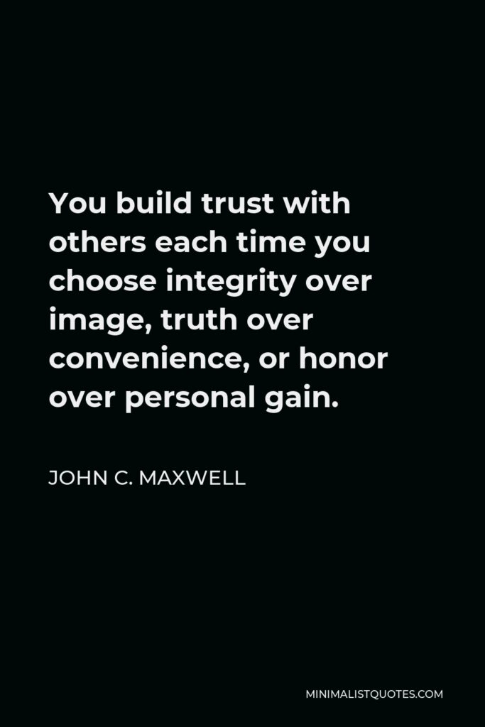 John C. Maxwell Quote - You build trust with others each time you choose integrity over image, truth over convenience, or honor over personal gain.