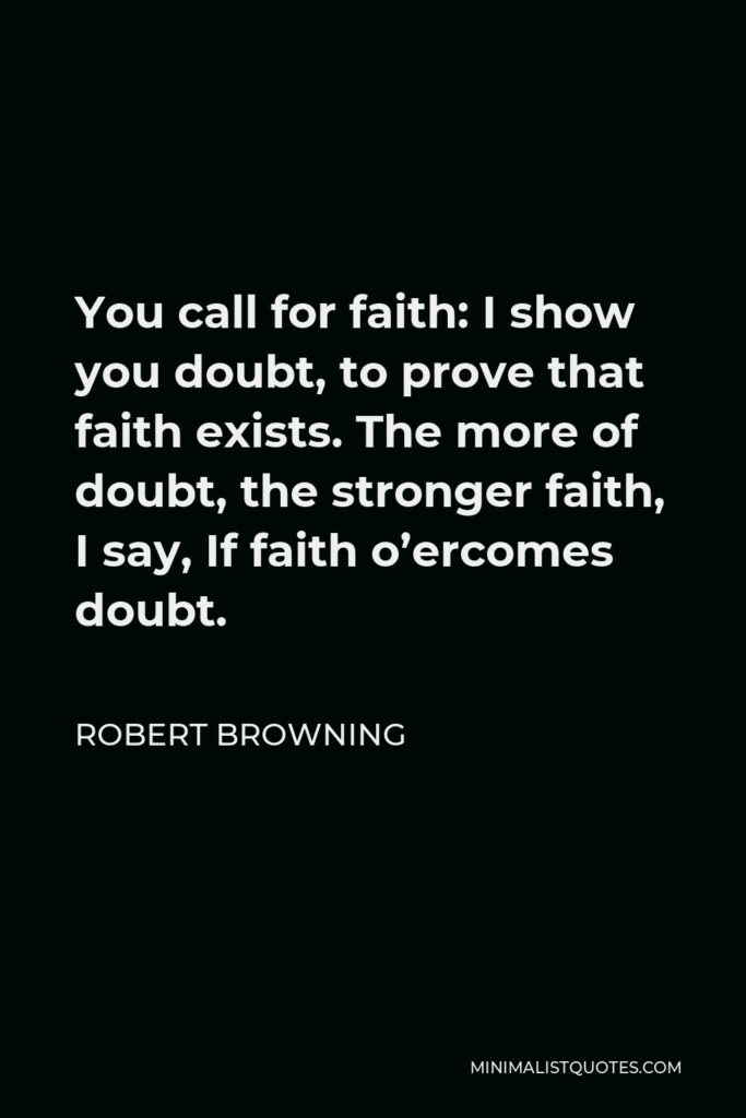 Robert Browning Quote - You call for faith: I show you doubt, to prove that faith exists. The more of doubt, the stronger faith, I say, If faith o'ercomes doubt.