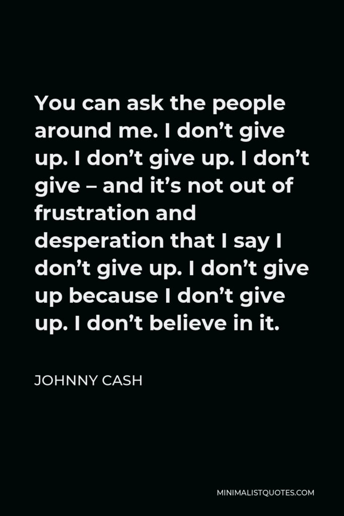 Johnny Cash Quote - You can ask the people around me. I don't give up. I don't give up. I don't give – and it's not out of frustration and desperation that I say I don't give up. I don't give up because I don't give up. I don't believe in it.