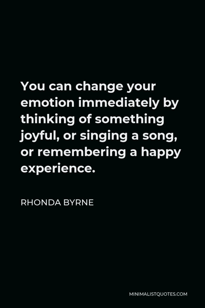 Rhonda Byrne Quote - You can change your emotion immediately by thinking of something joyful, or singing a song, or remembering a happy experience.