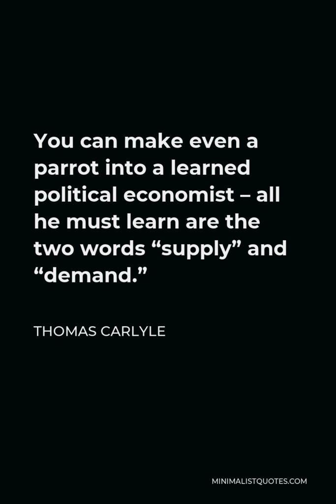"""Thomas Carlyle Quote - You can make even a parrot into a learned political economist – all he must learn are the two words """"supply"""" and """"demand."""""""