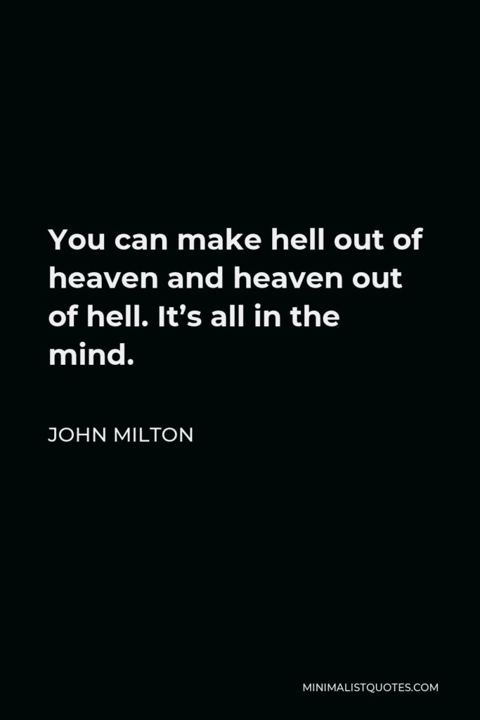 John Milton Quote - You can make hell out of heaven and heaven out of hell. It's all in the mind.