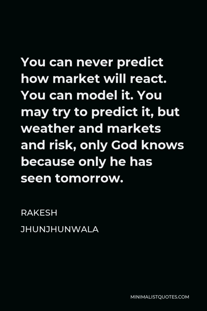 Rakesh Jhunjhunwala Quote - You can never predict how market will react. You can model it. You may try to predict it, but weather and markets and risk, only God knows because only he has seen tomorrow.