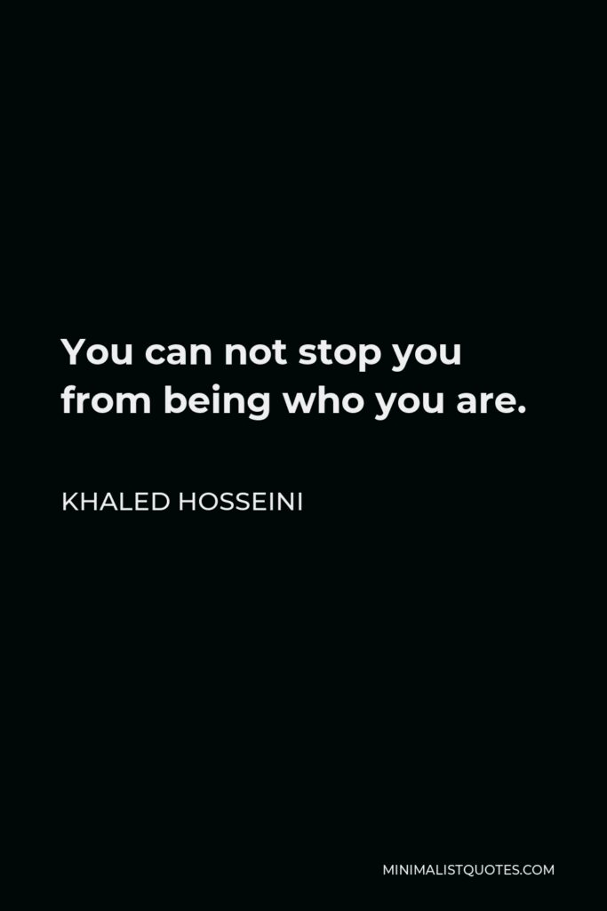 Khaled Hosseini Quote - You can not stop you from being who you are.