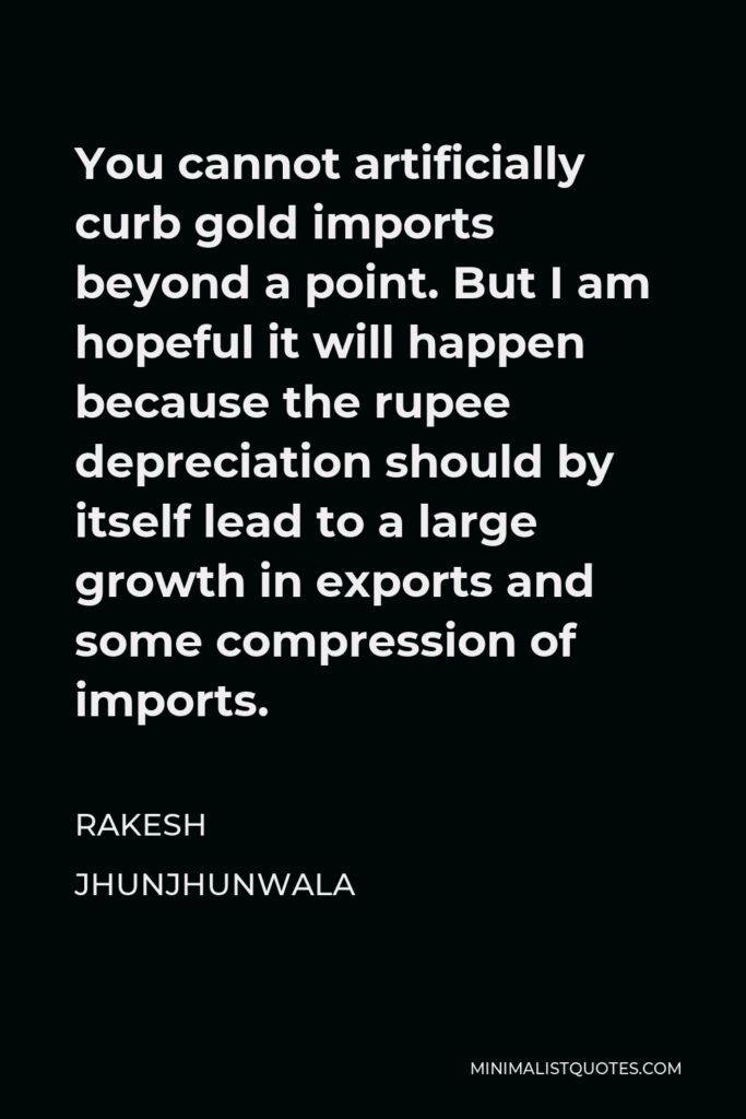 Rakesh Jhunjhunwala Quote - You cannot artificially curb gold imports beyond a point. But I am hopeful it will happen because the rupee depreciation should by itself lead to a large growth in exports and some compression of imports.