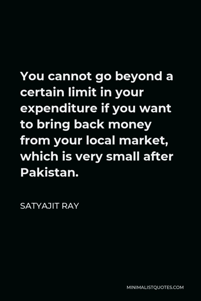 Satyajit Ray Quote - You cannot go beyond a certain limit in your expenditure if you want to bring back money from your local market, which is very small after Pakistan.