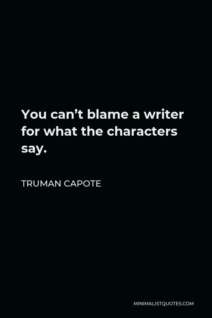 Truman Capote Quote - You can't blame a writer for what the characters say.