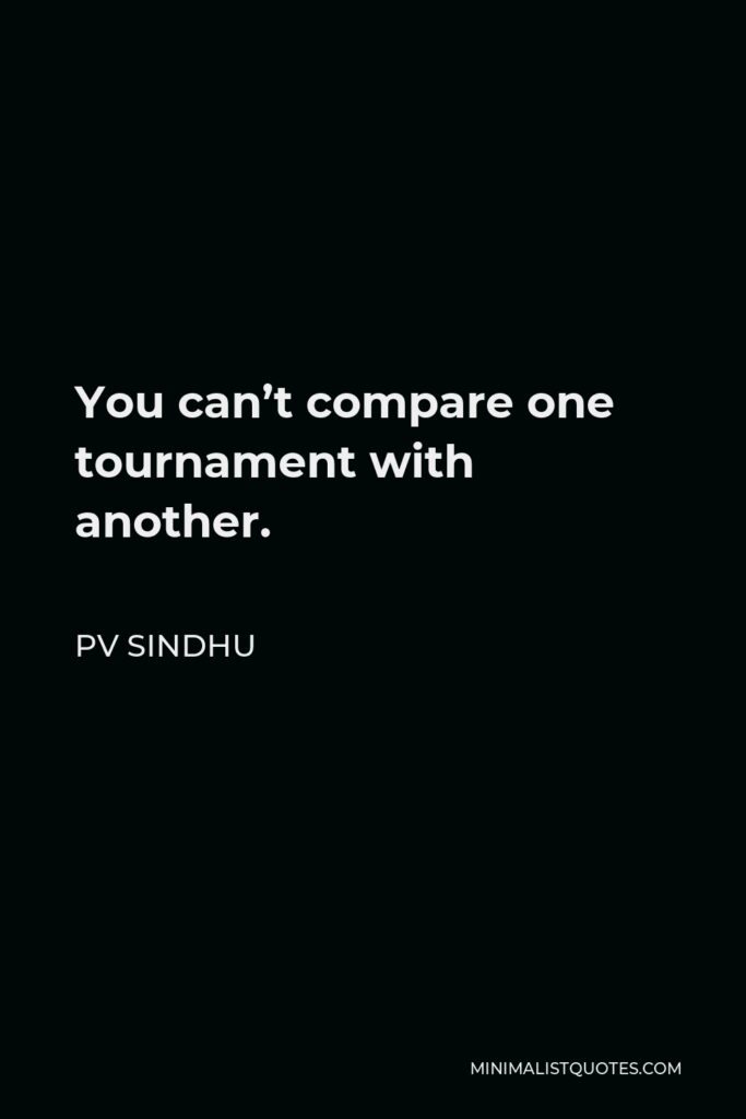 PV Sindhu Quote - You can't compare one tournament with another.