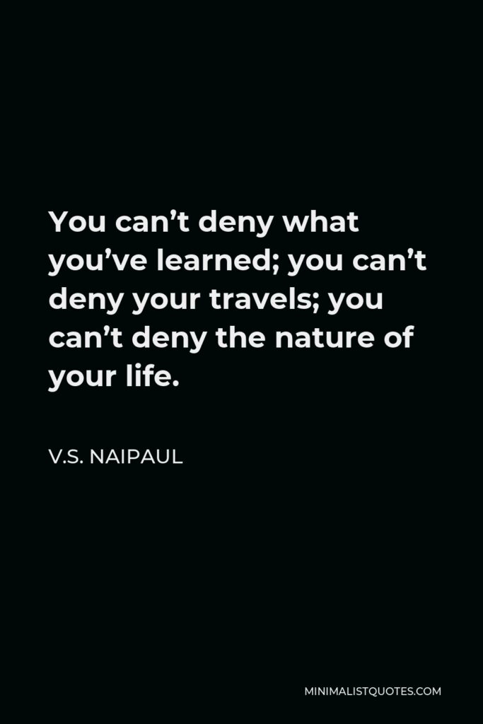 V.S. Naipaul Quote - You can't deny what you've learned; you can't deny your travels; you can't deny the nature of your life.
