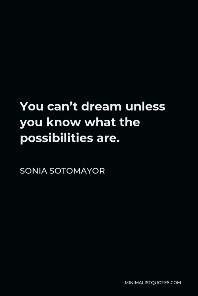 Sonia Sotomayor Quote - You can't dream unless you know what the possibilities are.