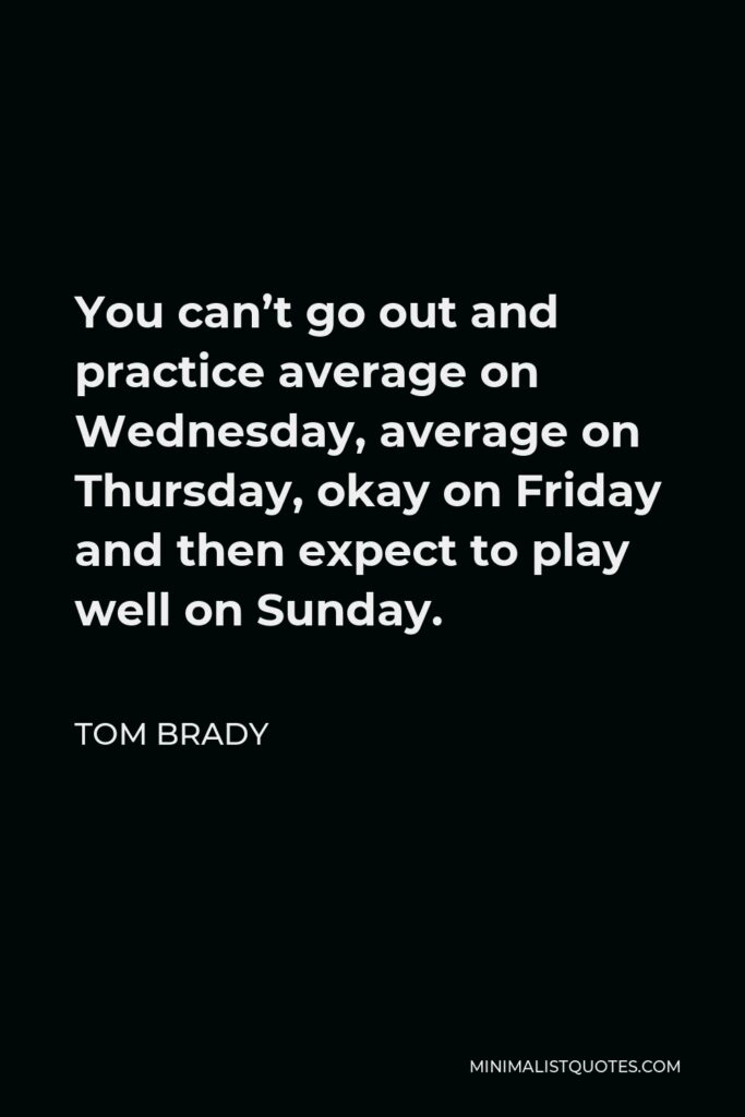 Tom Brady Quote - You can't go out and practice average on Wednesday, average on Thursday, okay on Friday and then expect to play well on Sunday.