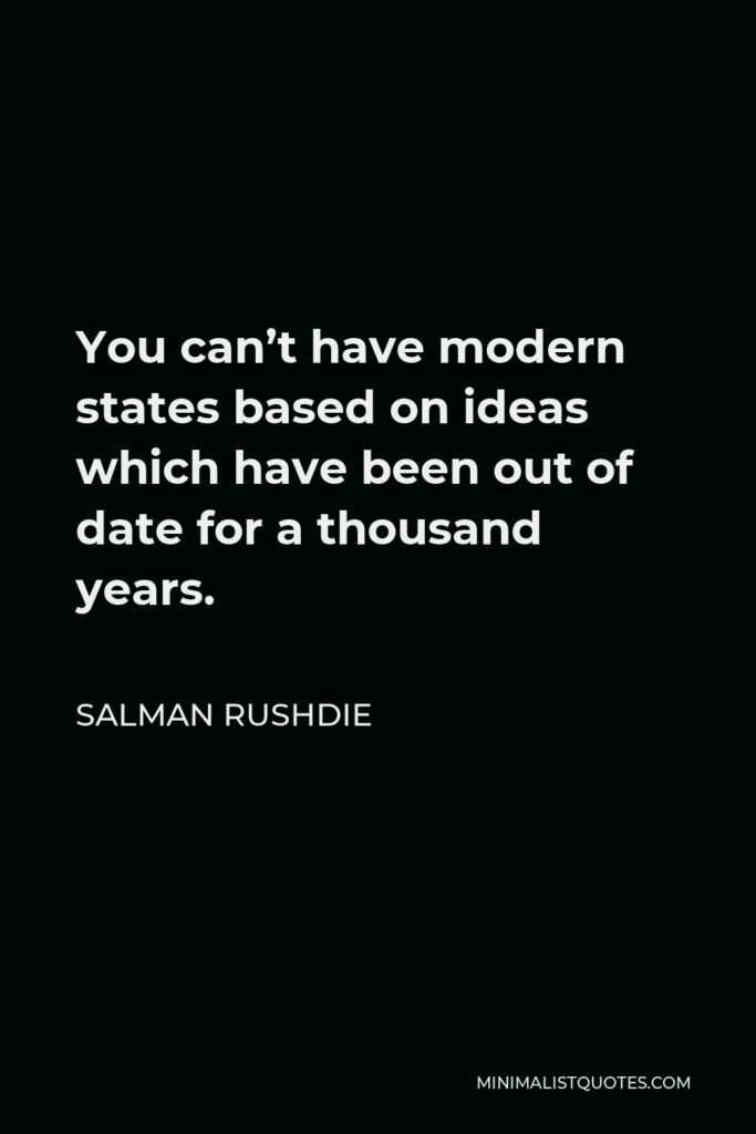 Salman Rushdie Quote - You can't have modern states based on ideas which have been out of date for a thousand years.