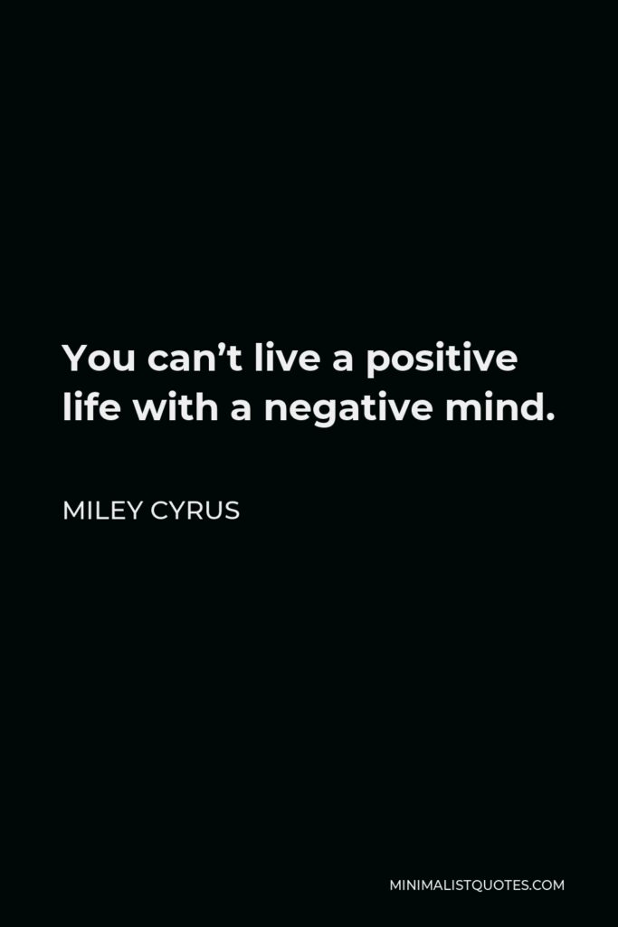 Miley Cyrus Quote - You can't live a positive life with a negative mind and if you have a positive outcome you have a positive income and just to have more positivity and just to kind of laugh it off.