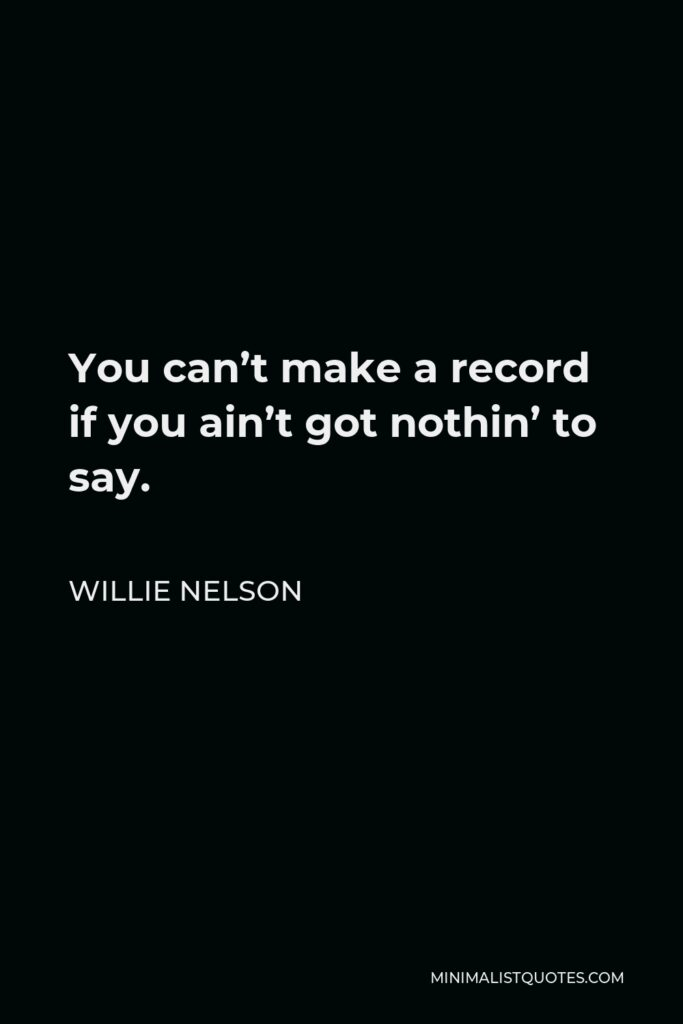 Willie Nelson Quote - You can't make a record if you ain't got nothin' to say.