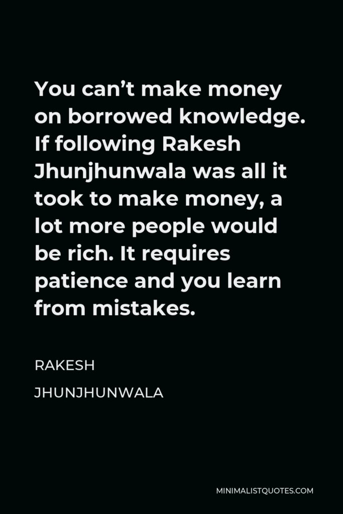 Rakesh Jhunjhunwala Quote - You can't make money on borrowed knowledge. If following Rakesh Jhunjhunwala was all it took to make money, a lot more people would be rich. It requires patience and you learn from mistakes.