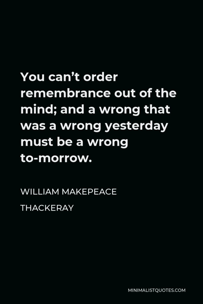 William Makepeace Thackeray Quote - You can't order remembrance out of the mind; and a wrong that was a wrong yesterday must be a wrong to-morrow.