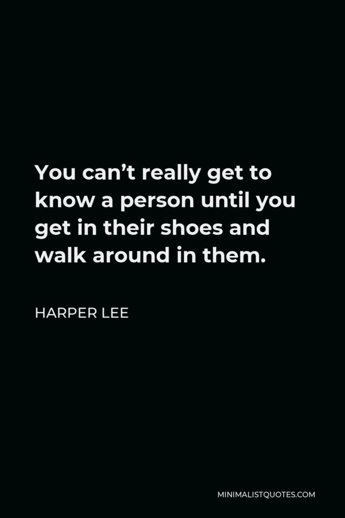 Harper Lee Quote - You can't really get to know a person until you get in their shoes and walk around in them.