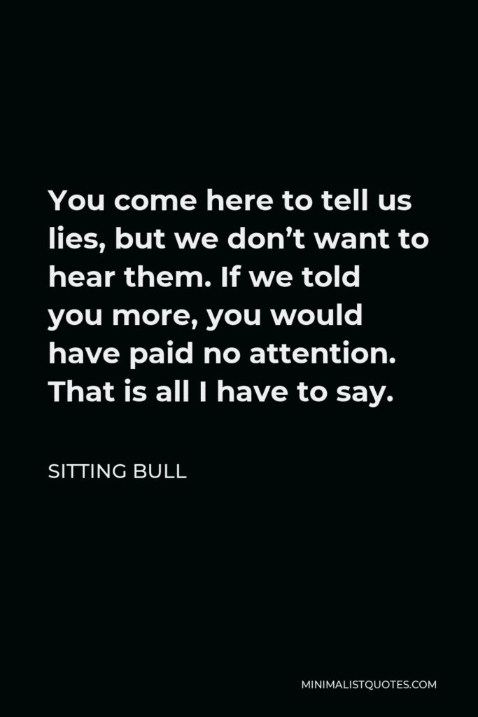Sitting Bull Quote - You come here to tell us lies, but we don't want to hear them. If we told you more, you would have paid no attention. That is all I have to say.