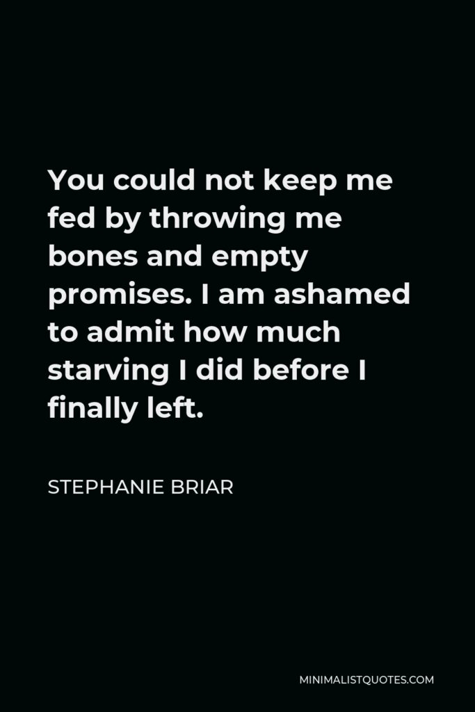 Stephanie Briar Quote - You could not keep me fed by throwing me bones and empty promises. I am ashamed to admit how much starving I did before I finally left.