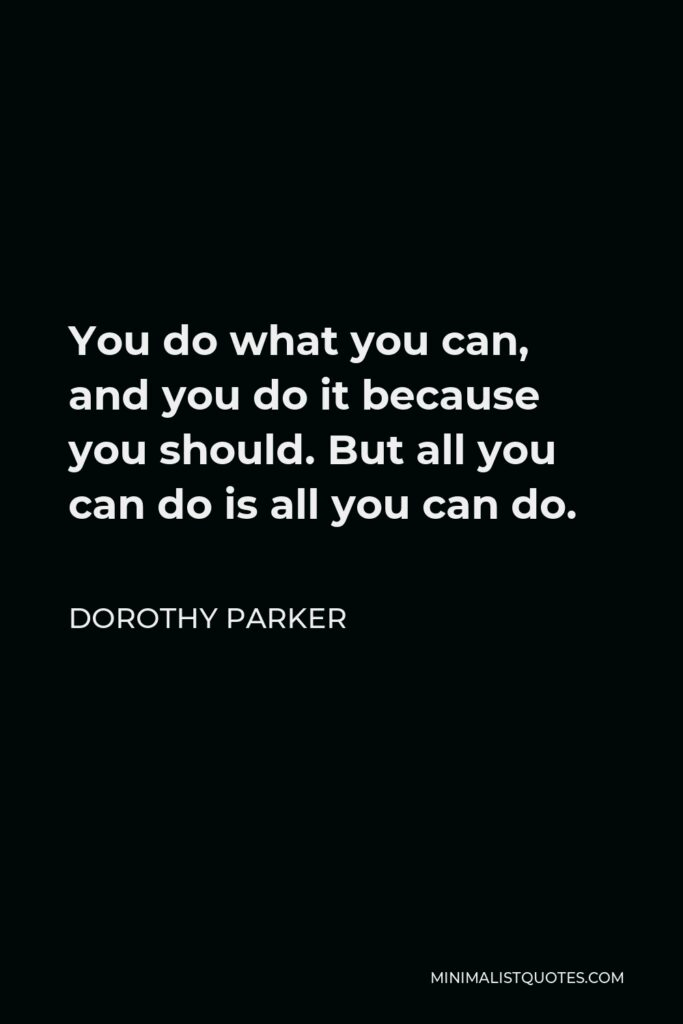 Dorothy Parker Quote - You do what you can, and you do it because you should. But all you can do is all you can do.