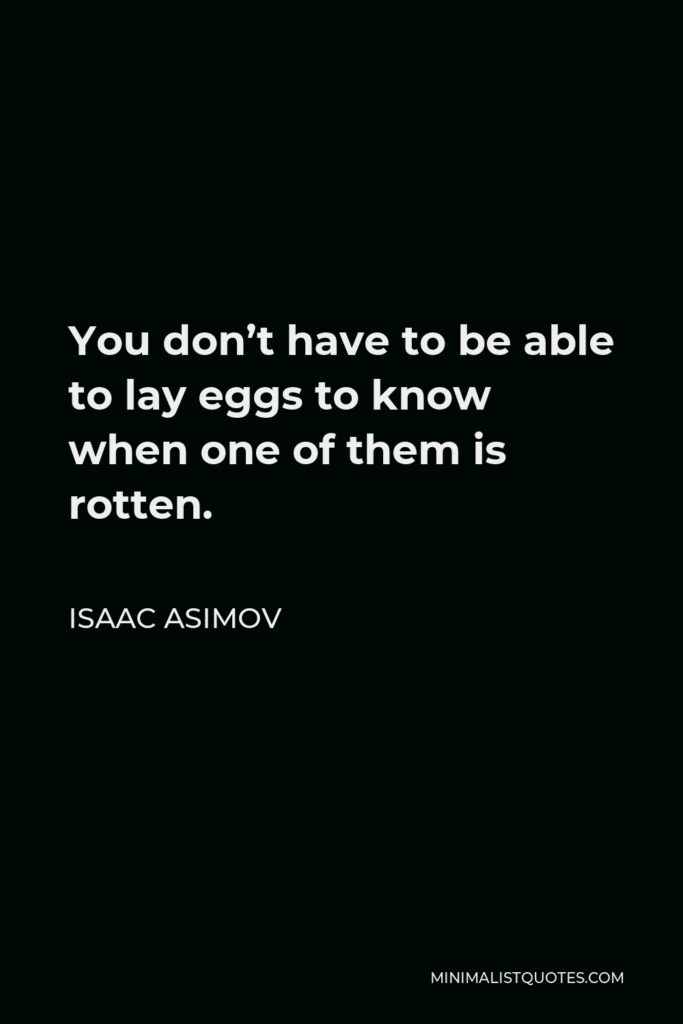 Isaac Asimov Quote - You don't have to be able to lay eggs to know when one of them is rotten.