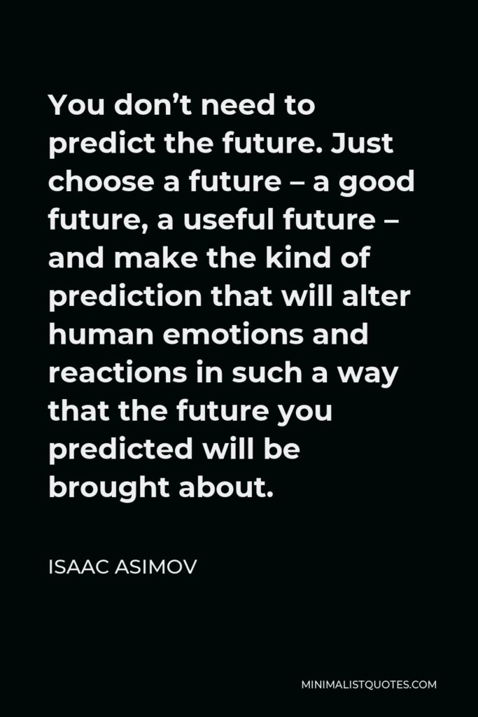 Isaac Asimov Quote - You don't need to predict the future. Just choose a future – a good future, a useful future – and make the kind of prediction that will alter human emotions and reactions in such a way that the future you predicted will be brought about.