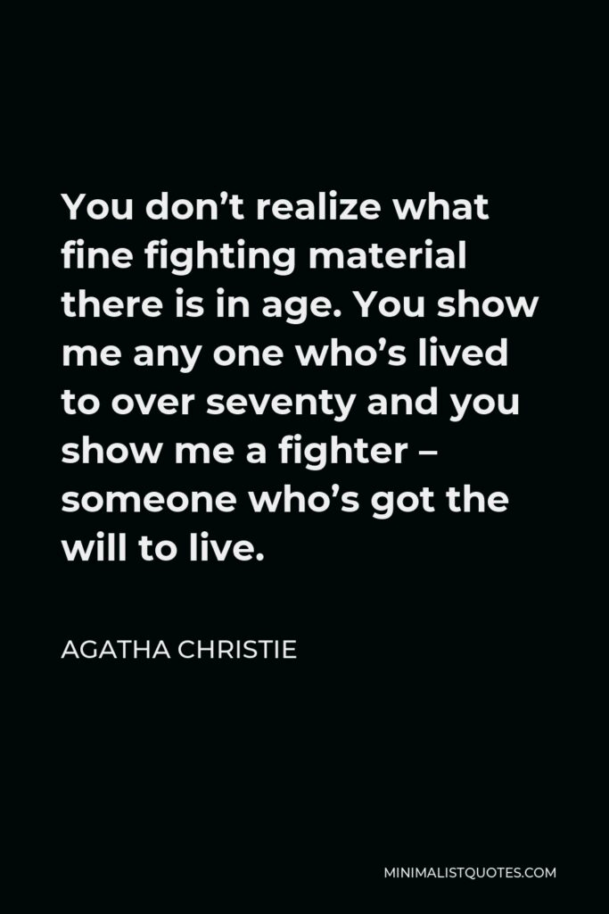 Agatha Christie Quote - You don't realize what fine fighting material there is in age. You show me any one who's lived to over seventy and you show me a fighter – someone who's got the will to live.