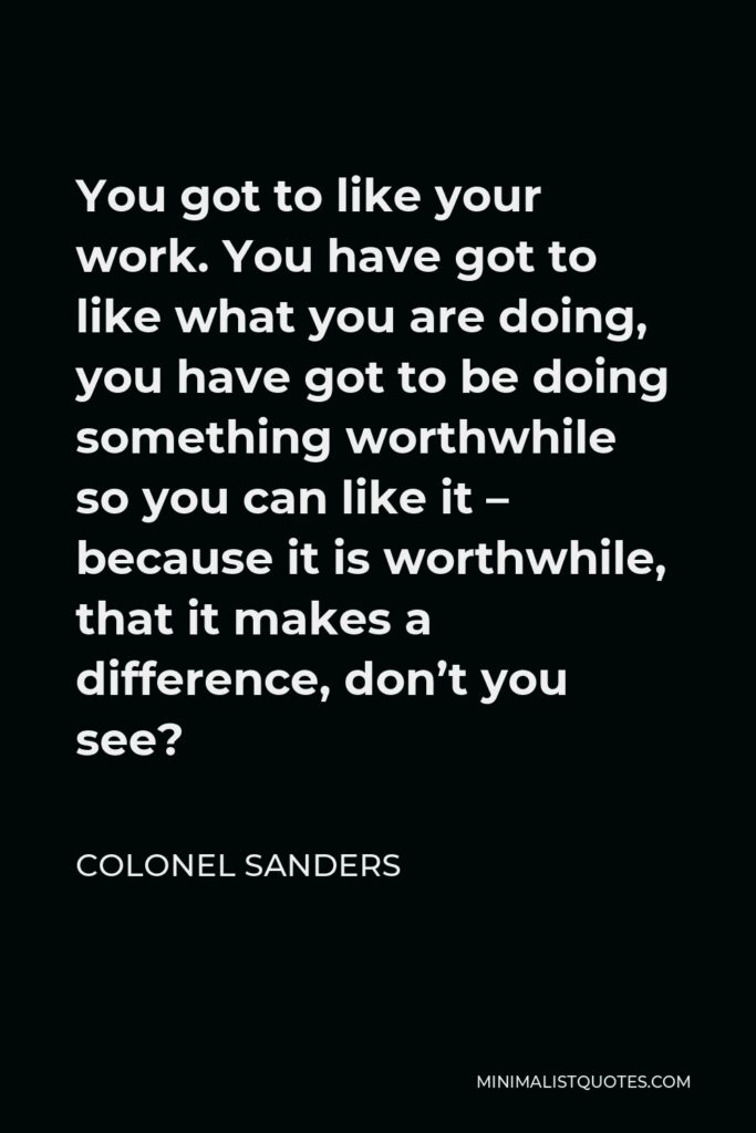 Colonel Sanders Quote - You got to like your work. You have got to like what you are doing, you have got to be doing something worthwhile so you can like it – because it is worthwhile, that it makes a difference, don't you see?