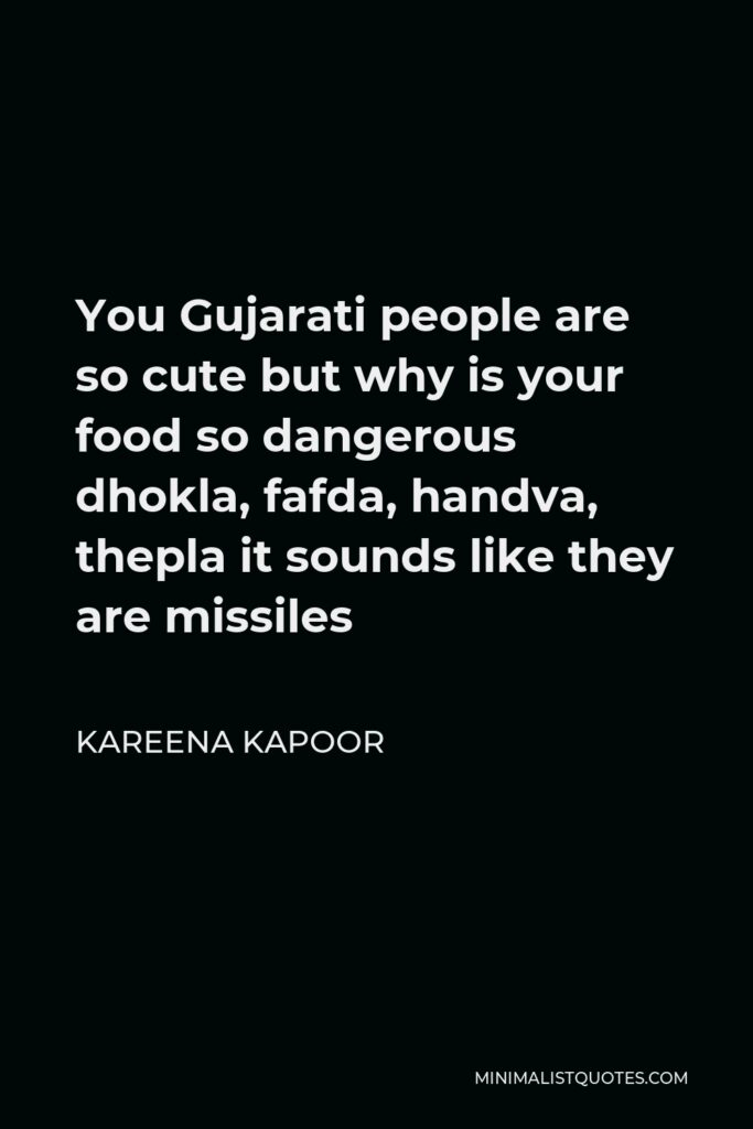 Kareena Kapoor Quote - You Gujarati people are so cute but why is your food so dangerous dhokla, fafda, handva, thepla it sounds like they are missiles