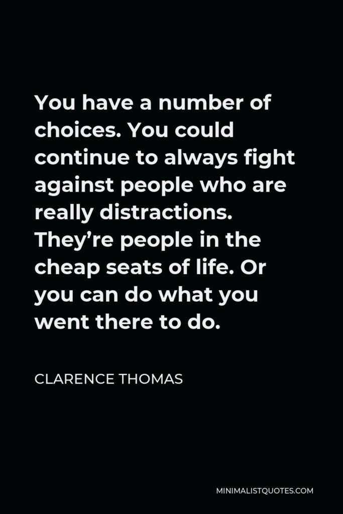 Clarence Thomas Quote - You have a number of choices. You could continue to always fight against people who are really distractions. They're people in the cheap seats of life. Or you can do what you went there to do.