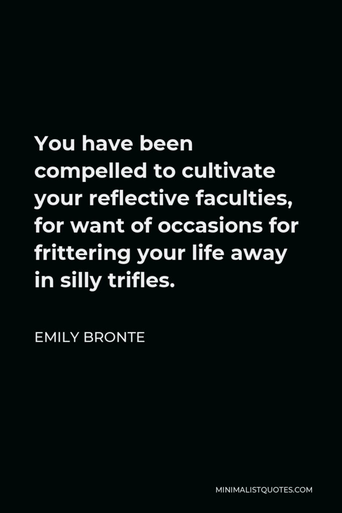 Emily Bronte Quote - You have been compelled to cultivate your reflective faculties, for want of occasions for frittering your life away in silly trifles.