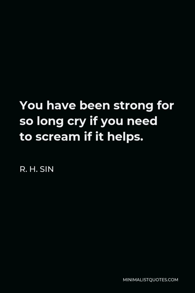 R. H. Sin Quote - You have been strong for so long cry if you need to scream if it helps.