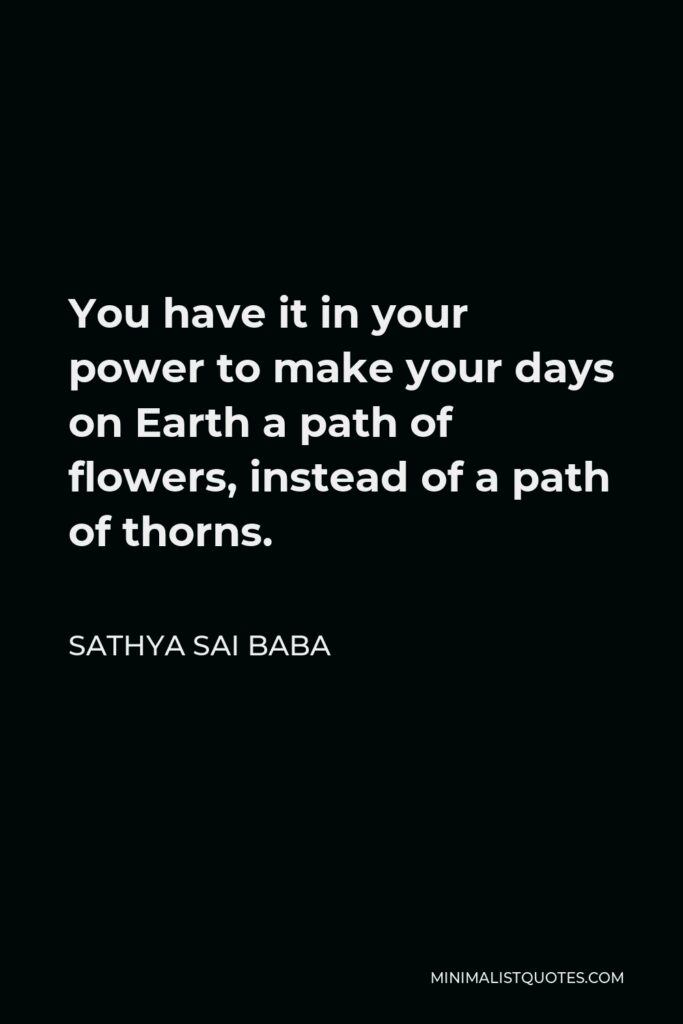 Sathya Sai Baba Quote - You have it in your power to make your days on Earth a path of flowers, instead of a path of thorns.