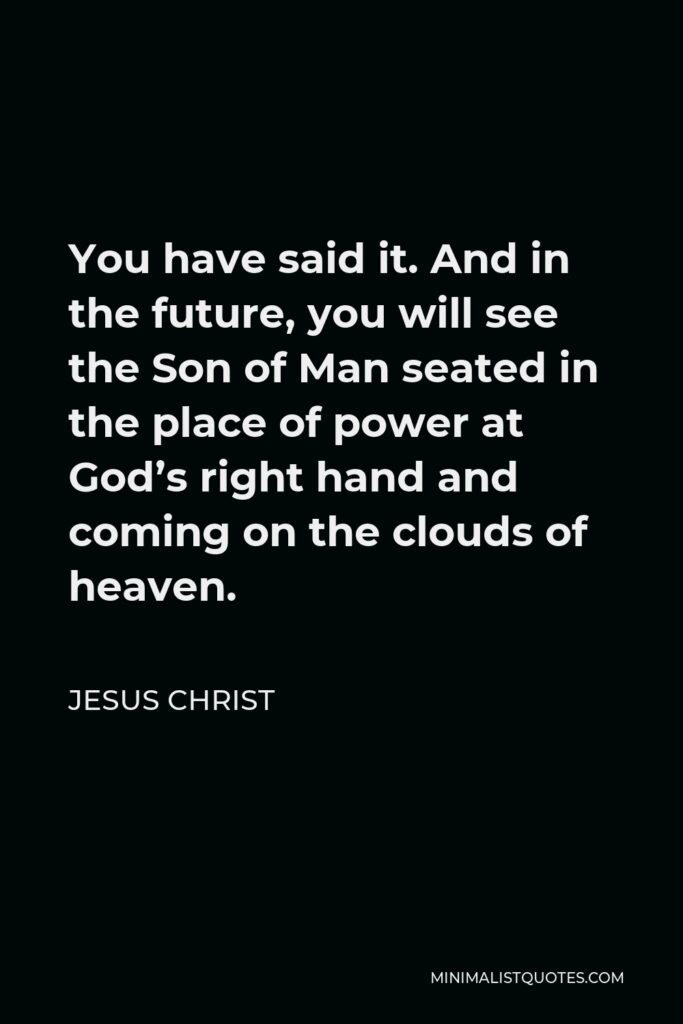 Jesus Christ Quote - You have said it. And in the future, you will see the Son of Man seated in the place of power at God's right hand and coming on the clouds of heaven.